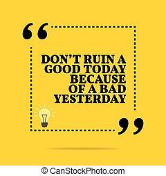 pas, quote., yesterday., inspirationnel, motivation, aujourd'hui, because, ruine, mauvais, bon
